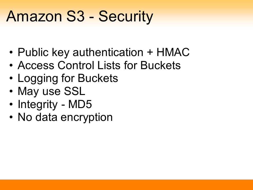 Amazon S3 - Security Public key authentication + HMAC Access Control Lists for Buckets Logging for Buckets May use SSL Integrity - MD5 No data encryption