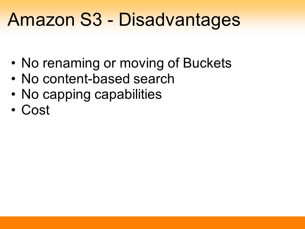 Amazon S3 - Disadvantages No renaming or moving of Buckets No content-based search No capping capabilities Cost