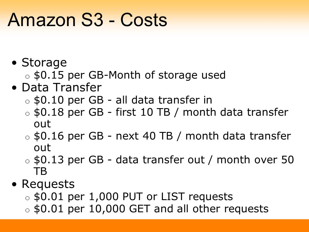 Amazon S3 - Costs Storage o $0.15 per GB-Month of storage used Data Transfer o $0.10 per GB - all data transfer in o $0.18 per GB - first 10 TB / month data transfer out o $0.16 per GB - next 40 TB / month data transfer out o $0.13 per GB - data transfer out / month over 50 TB Requests o $0.01 per 1,000 PUT or LIST requests o $0.01 per 10,000 GET and all other requests