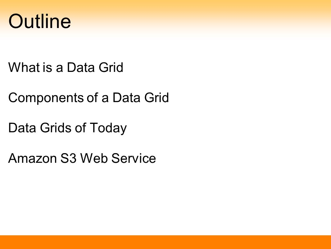 Outline What is a Data Grid Components of a Data Grid Data Grids of Today Amazon S3 Web Service