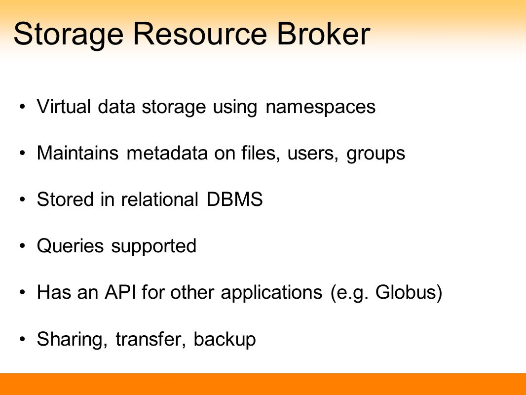 Storage Resource Broker Virtual data storage using namespaces Maintains metadata on files, users, groups Stored in relational DBMS Queries supported Has an API for other applications (e.g.