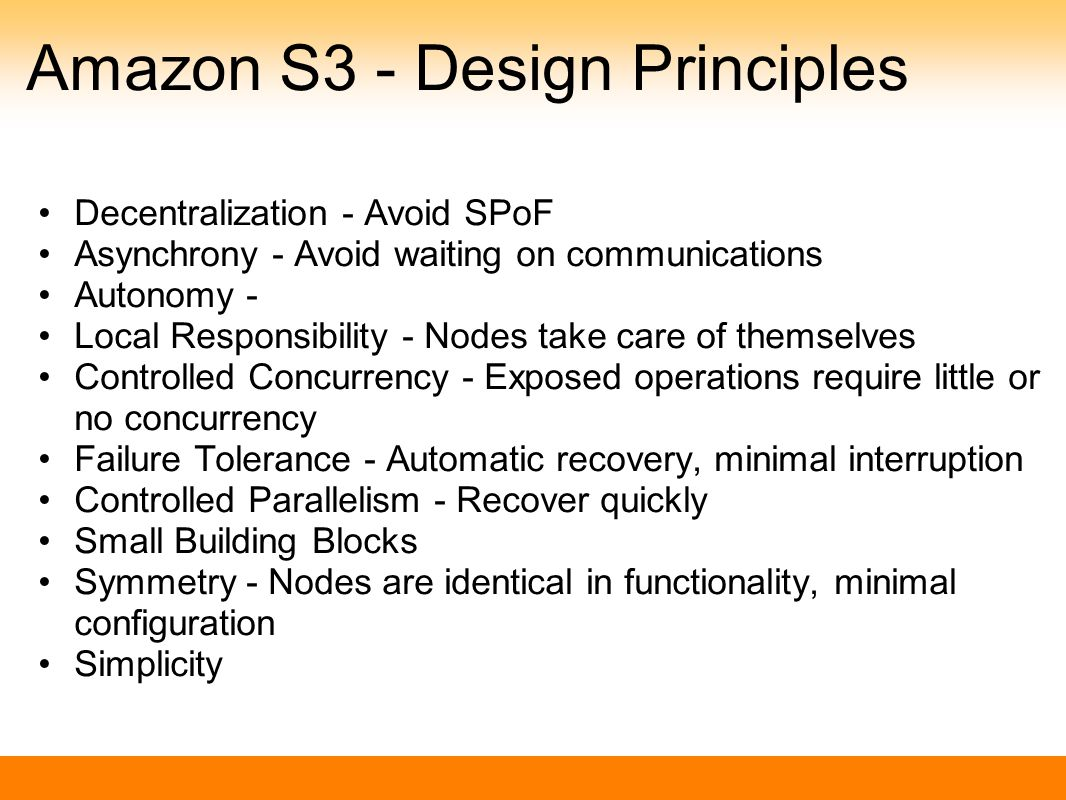 Amazon S3 - Design Principles Decentralization - Avoid SPoF Asynchrony - Avoid waiting on communications Autonomy - Local Responsibility - Nodes take care of themselves Controlled Concurrency - Exposed operations require little or no concurrency Failure Tolerance - Automatic recovery, minimal interruption Controlled Parallelism - Recover quickly Small Building Blocks Symmetry - Nodes are identical in functionality, minimal configuration Simplicity