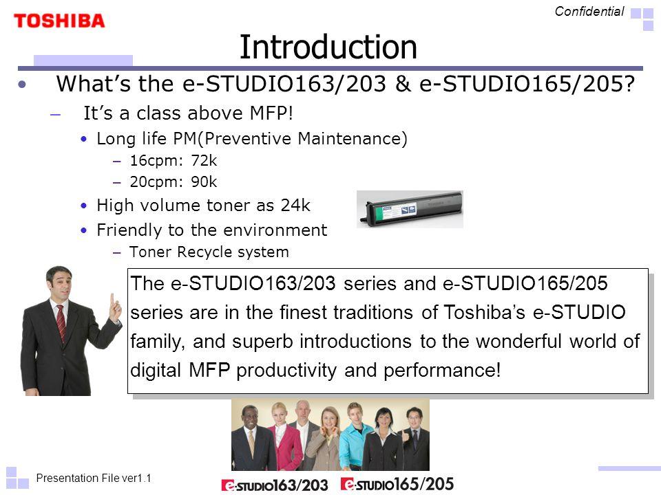 Presentation File ver1.1 Confidential Introduction What's the e-STUDIO163/203 & e-STUDIO165/205? – It's a class above MFP! Long life PM(Preventive Mai