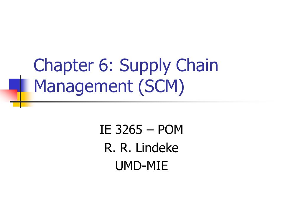 Chapter 6: Supply Chain Management (SCM) IE 3265 – POM R. R. Lindeke UMD-MIE