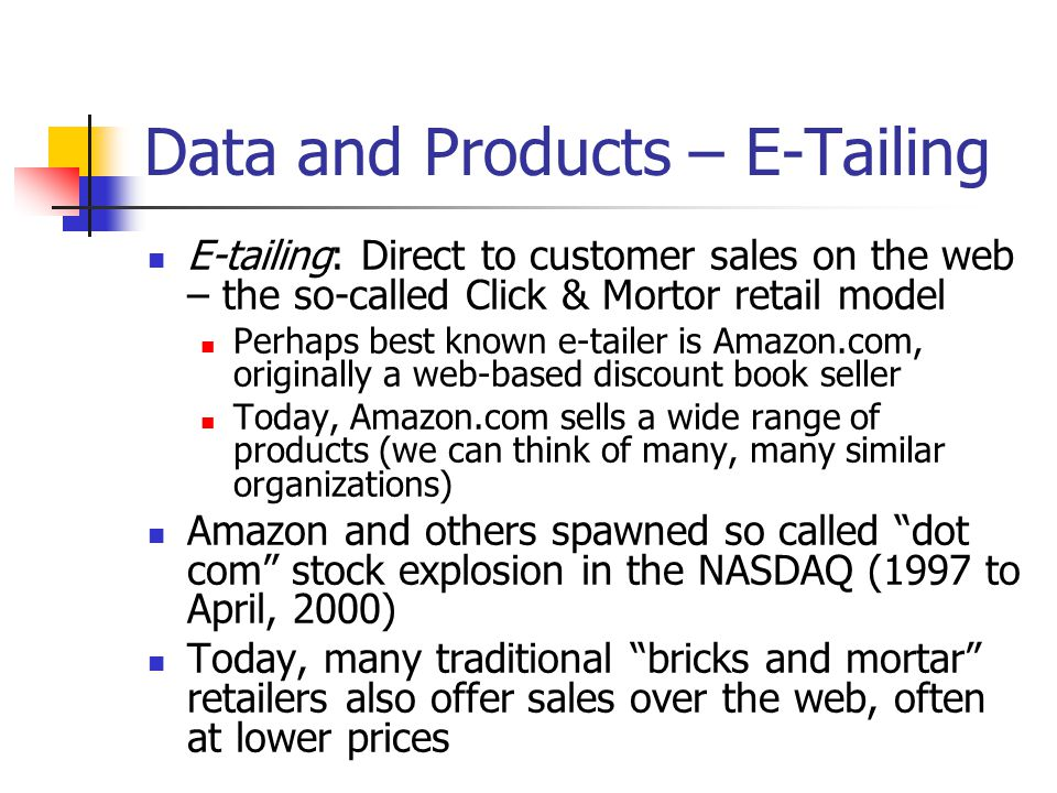 Data and Products – E-Tailing E-tailing: Direct to customer sales on the web – the so-called Click & Mortor retail model Perhaps best known e-tailer is Amazon.com, originally a web-based discount book seller Today, Amazon.com sells a wide range of products (we can think of many, many similar organizations) Amazon and others spawned so called dot com stock explosion in the NASDAQ (1997 to April, 2000) Today, many traditional bricks and mortar retailers also offer sales over the web, often at lower prices