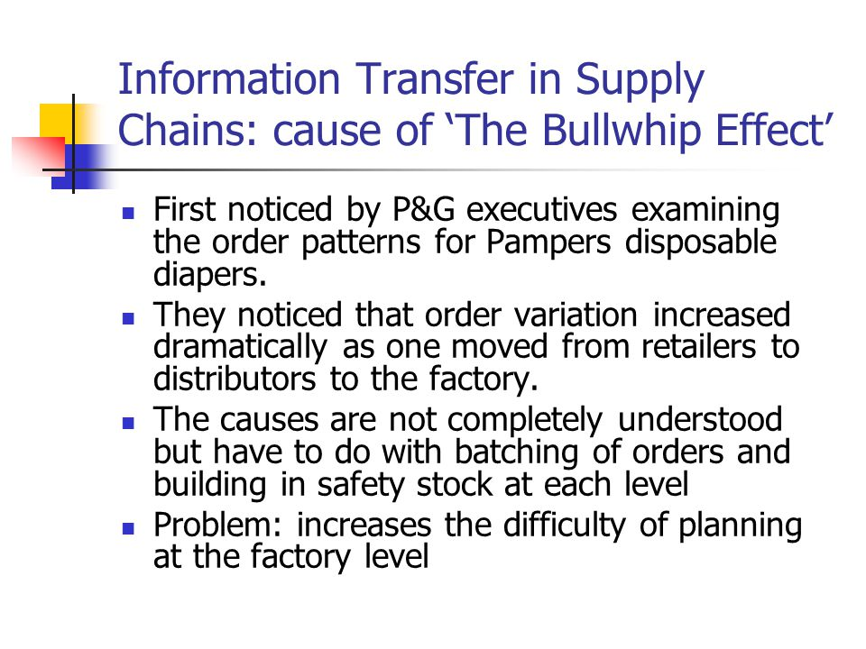 Information Transfer in Supply Chains: cause of 'The Bullwhip Effect' First noticed by P&G executives examining the order patterns for Pampers disposable diapers.