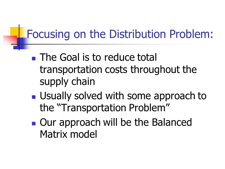 Focusing on the Distribution Problem: The Goal is to reduce total transportation costs throughout the supply chain Usually solved with some approach to the Transportation Problem Our approach will be the Balanced Matrix model