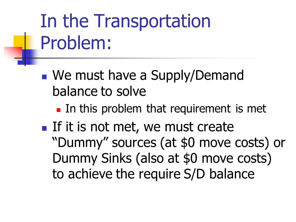 In the Transportation Problem: We must have a Supply/Demand balance to solve In this problem that requirement is met If it is not met, we must create
