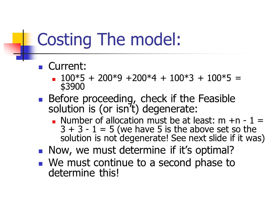 Costing The model: Current: 100*5 + 200*9 +200*4 + 100*3 + 100*5 = $3900 Before proceeding, check if the Feasible solution is (or isn't) degenerate: N