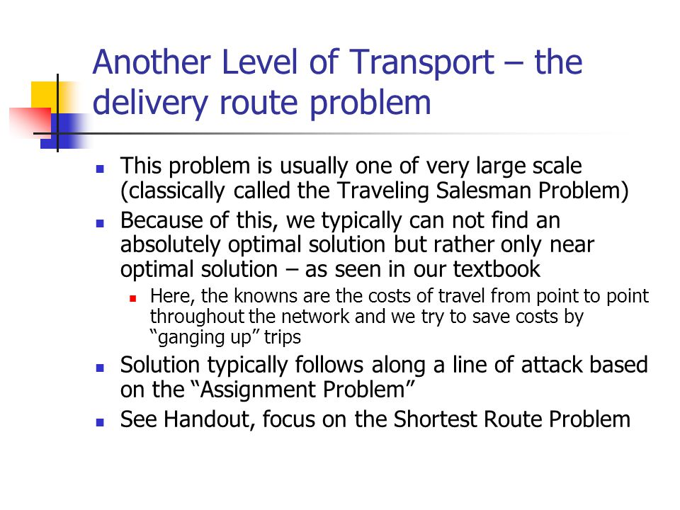 Another Level of Transport – the delivery route problem This problem is usually one of very large scale (classically called the Traveling Salesman Problem) Because of this, we typically can not find an absolutely optimal solution but rather only near optimal solution – as seen in our textbook Here, the knowns are the costs of travel from point to point throughout the network and we try to save costs by ganging up trips Solution typically follows along a line of attack based on the Assignment Problem See Handout, focus on the Shortest Route Problem