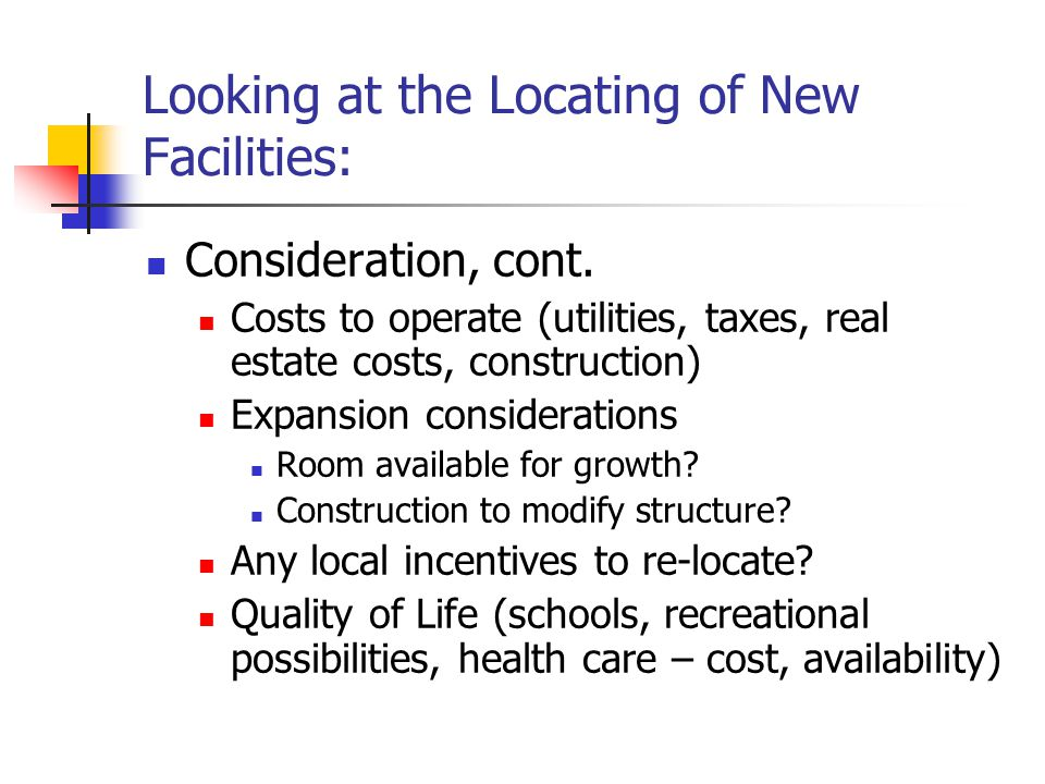 Looking at the Locating of New Facilities: Consideration, cont. Costs to operate (utilities, taxes, real estate costs, construction) Expansion conside