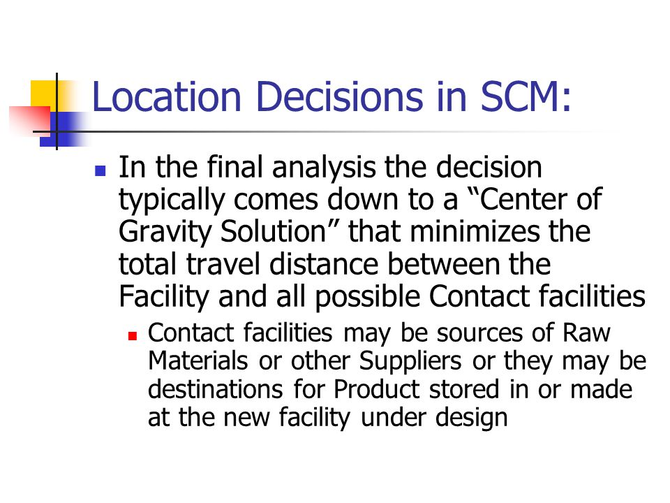 Location Decisions in SCM: In the final analysis the decision typically comes down to a Center of Gravity Solution that minimizes the total travel distance between the Facility and all possible Contact facilities Contact facilities may be sources of Raw Materials or other Suppliers or they may be destinations for Product stored in or made at the new facility under design