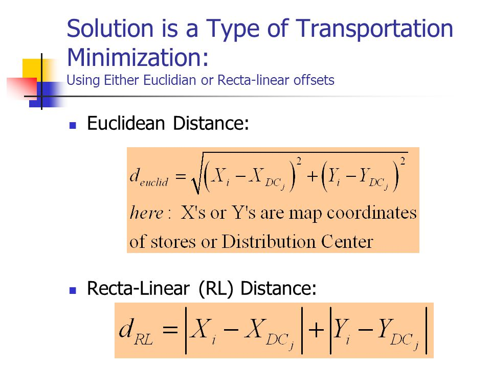 Solution is a Type of Transportation Minimization: Using Either Euclidian or Recta-linear offsets Euclidean Distance: Recta-Linear (RL) Distance: