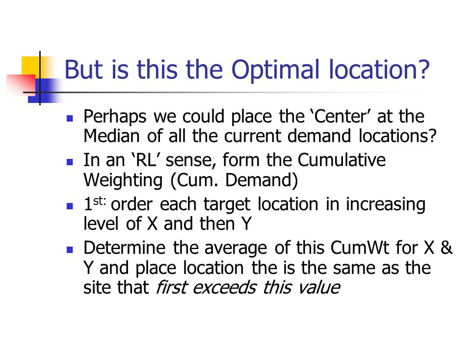 But is this the Optimal location? Perhaps we could place the 'Center' at the Median of all the current demand locations? In an 'RL' sense, form the Cu