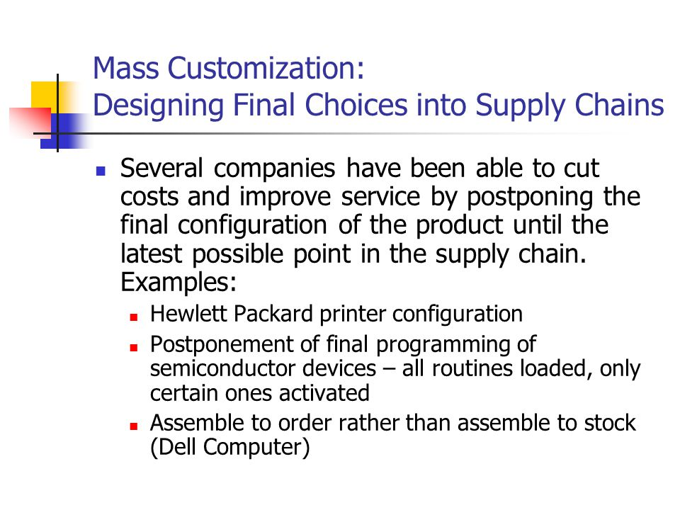 Mass Customization: Designing Final Choices into Supply Chains Several companies have been able to cut costs and improve service by postponing the final configuration of the product until the latest possible point in the supply chain.