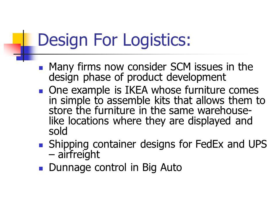 Design For Logistics: Many firms now consider SCM issues in the design phase of product development One example is IKEA whose furniture comes in simpl