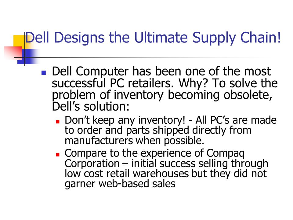 Dell Designs the Ultimate Supply Chain! Dell Computer has been one of the most successful PC retailers. Why? To solve the problem of inventory becomin