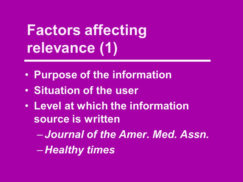 Factors affecting relevance (1) Purpose of the information Situation of the user Level at which the information source is written –Journal of the Amer.