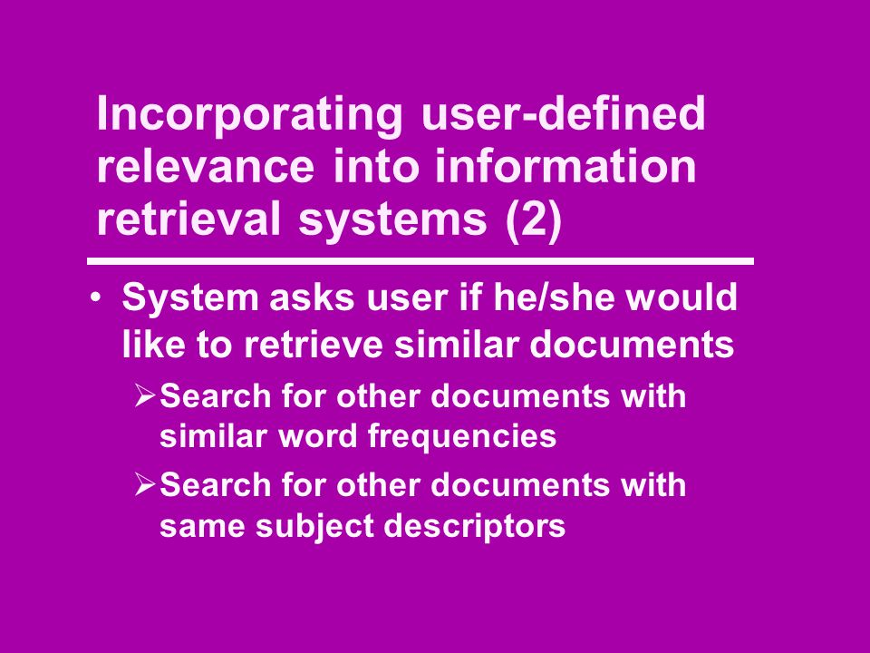 Incorporating user-defined relevance into information retrieval systems (2) System asks user if he/she would like to retrieve similar documents  Search for other documents with similar word frequencies  Search for other documents with same subject descriptors