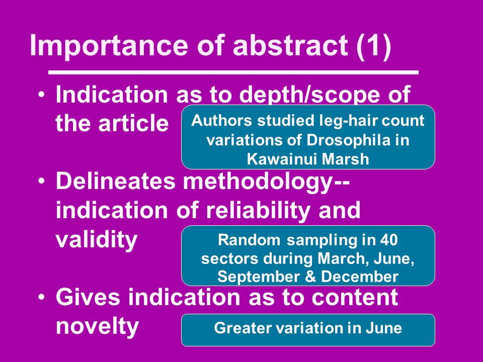 Importance of abstract (1) Indication as to depth/scope of the article Delineates methodology-- indication of reliability and validity Gives indication as to content novelty Authors studied leg-hair count variations of Drosophila in Kawainui Marsh Random sampling in 40 sectors during March, June, September & December Greater variation in June