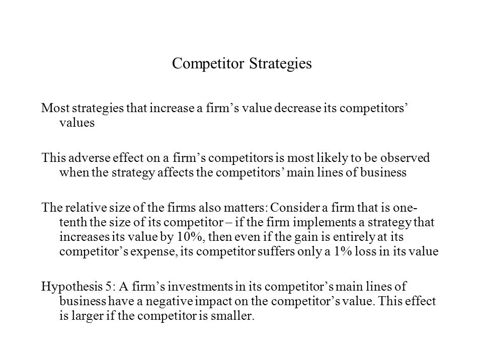 Competitor Strategies Most strategies that increase a firm's value decrease its competitors' values This adverse effect on a firm's competitors is most likely to be observed when the strategy affects the competitors' main lines of business The relative size of the firms also matters: Consider a firm that is one- tenth the size of its competitor – if the firm implements a strategy that increases its value by 10%, then even if the gain is entirely at its competitor's expense, its competitor suffers only a 1% loss in its value Hypothesis 5: A firm's investments in its competitor's main lines of business have a negative impact on the competitor's value.