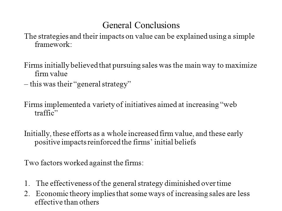 General Conclusions The strategies and their impacts on value can be explained using a simple framework: Firms initially believed that pursuing sales was the main way to maximize firm value – this was their general strategy Firms implemented a variety of initiatives aimed at increasing web traffic Initially, these efforts as a whole increased firm value, and these early positive impacts reinforced the firms' initial beliefs Two factors worked against the firms: 1.