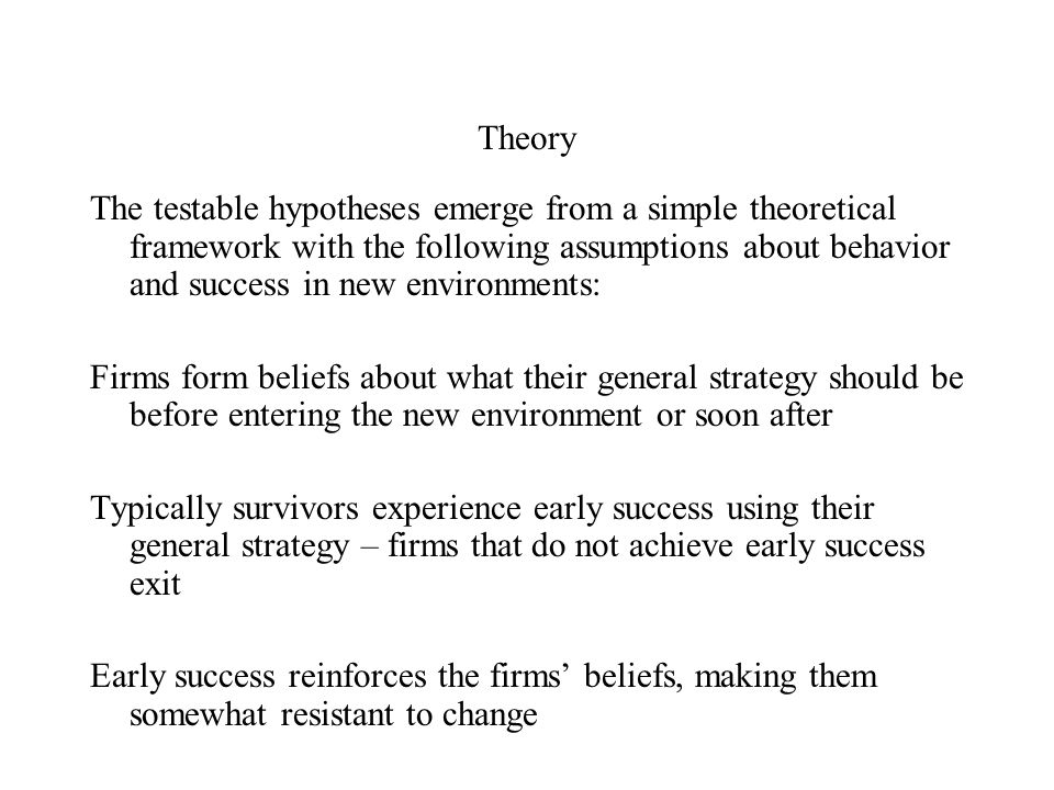 Theory The testable hypotheses emerge from a simple theoretical framework with the following assumptions about behavior and success in new environments: Firms form beliefs about what their general strategy should be before entering the new environment or soon after Typically survivors experience early success using their general strategy – firms that do not achieve early success exit Early success reinforces the firms' beliefs, making them somewhat resistant to change