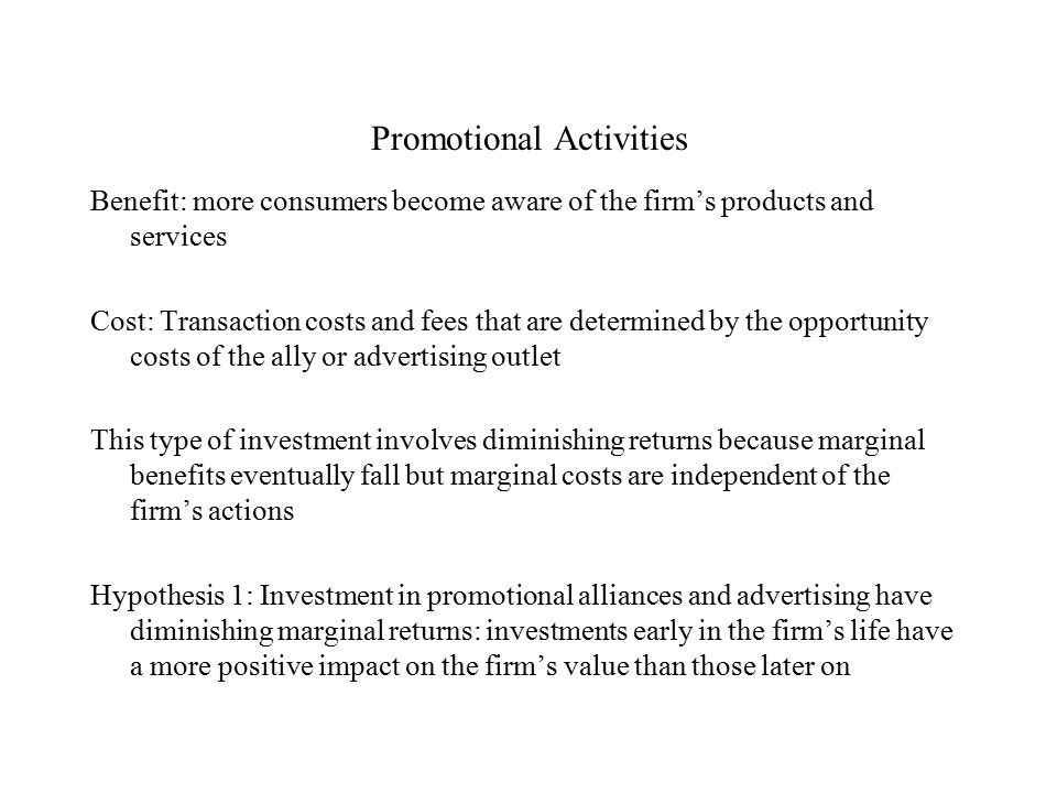 Promotional Activities Benefit: more consumers become aware of the firm's products and services Cost: Transaction costs and fees that are determined by the opportunity costs of the ally or advertising outlet This type of investment involves diminishing returns because marginal benefits eventually fall but marginal costs are independent of the firm's actions Hypothesis 1: Investment in promotional alliances and advertising have diminishing marginal returns: investments early in the firm's life have a more positive impact on the firm's value than those later on