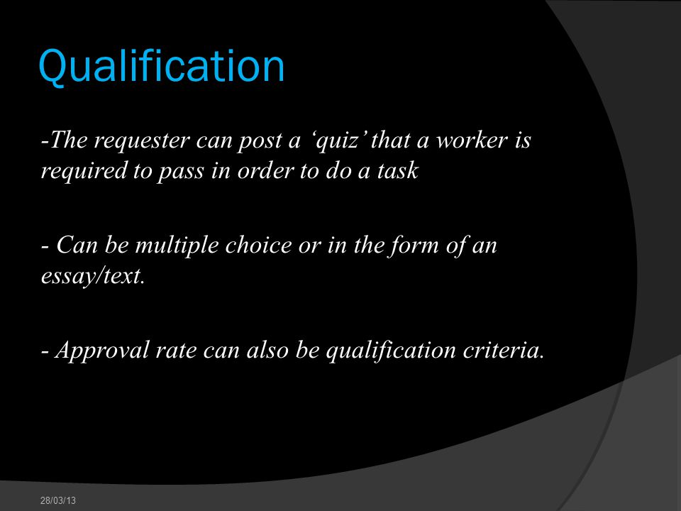 Qualification -The requester can post a 'quiz' that a worker is required to pass in order to do a task - Can be multiple choice or in the form of an essay/text.