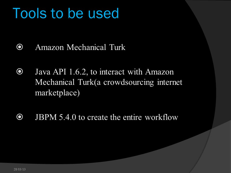 Tools to be used  Amazon Mechanical Turk  Java API 1.6.2, to interact with Amazon Mechanical Turk(a crowdsourcing internet marketplace)  JBPM 5.4.0 to create the entire workflow 28/03/13