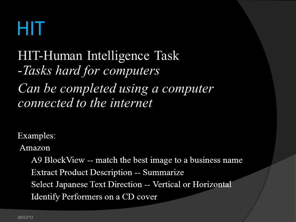 HIT HIT-Human Intelligence Task -Tasks hard for computers Can be completed using a computer connected to the internet Examples: Amazon A9 BlockView -- match the best image to a business name Extract Product Description -- Summarize Select Japanese Text Direction -- Vertical or Horizontal Identify Performers on a CD cover 28/03/13