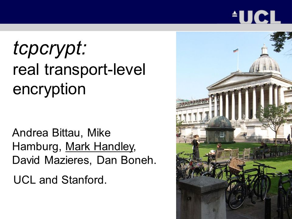 tcpcrypt: real transport-level encryption UCL and Stanford. Andrea Bittau, Mike Hamburg, Mark Handley, David Mazieres, Dan Boneh.