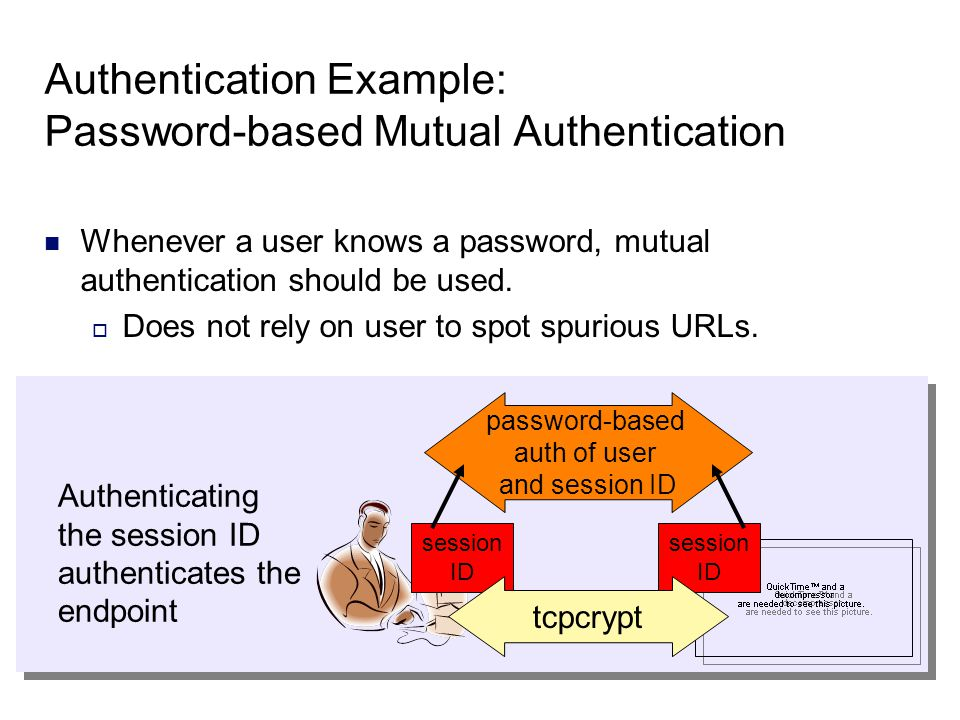 session ID session ID tcpcrypt Authentication Example: Password-based Mutual Authentication Whenever a user knows a password, mutual authentication should be used.