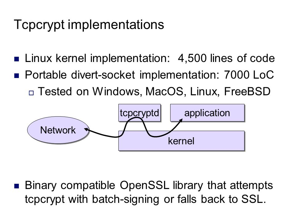 Tcpcrypt implementations Linux kernel implementation: 4,500 lines of code Portable divert-socket implementation: 7000 LoC  Tested on Windows, MacOS, Linux, FreeBSD Binary compatible OpenSSL library that attempts tcpcrypt with batch-signing or falls back to SSL.