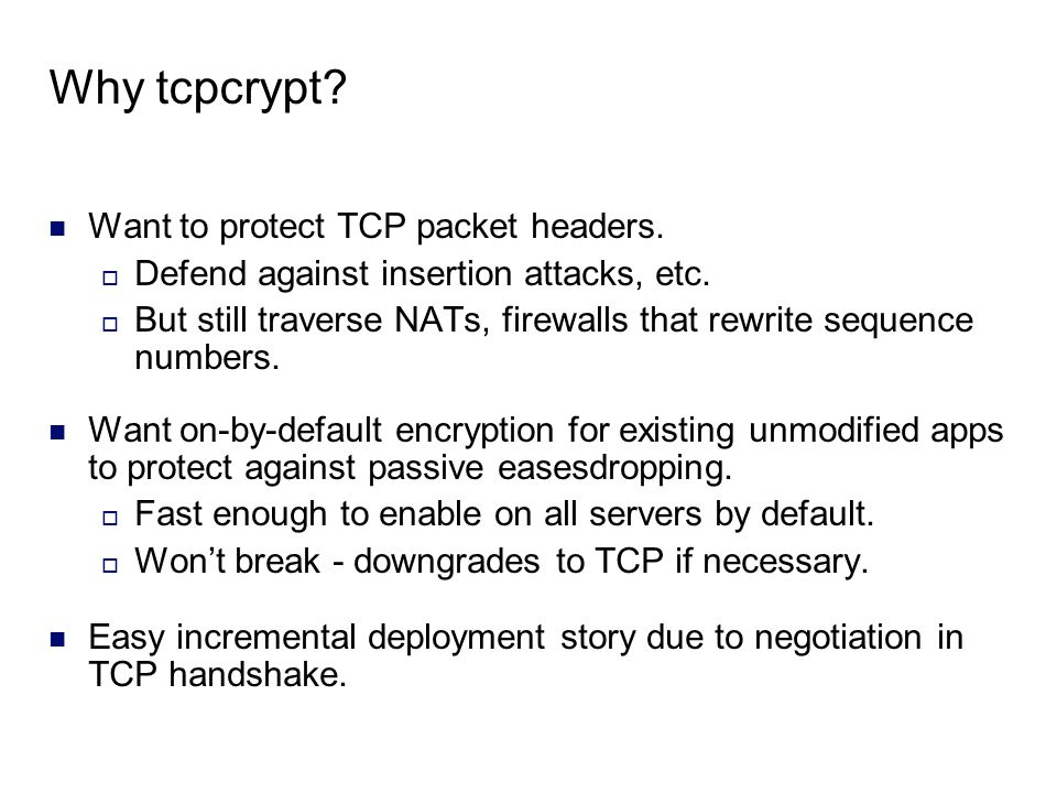 Why tcpcrypt? Want to protect TCP packet headers.  Defend against insertion attacks, etc.  But still traverse NATs, firewalls that rewrite sequence