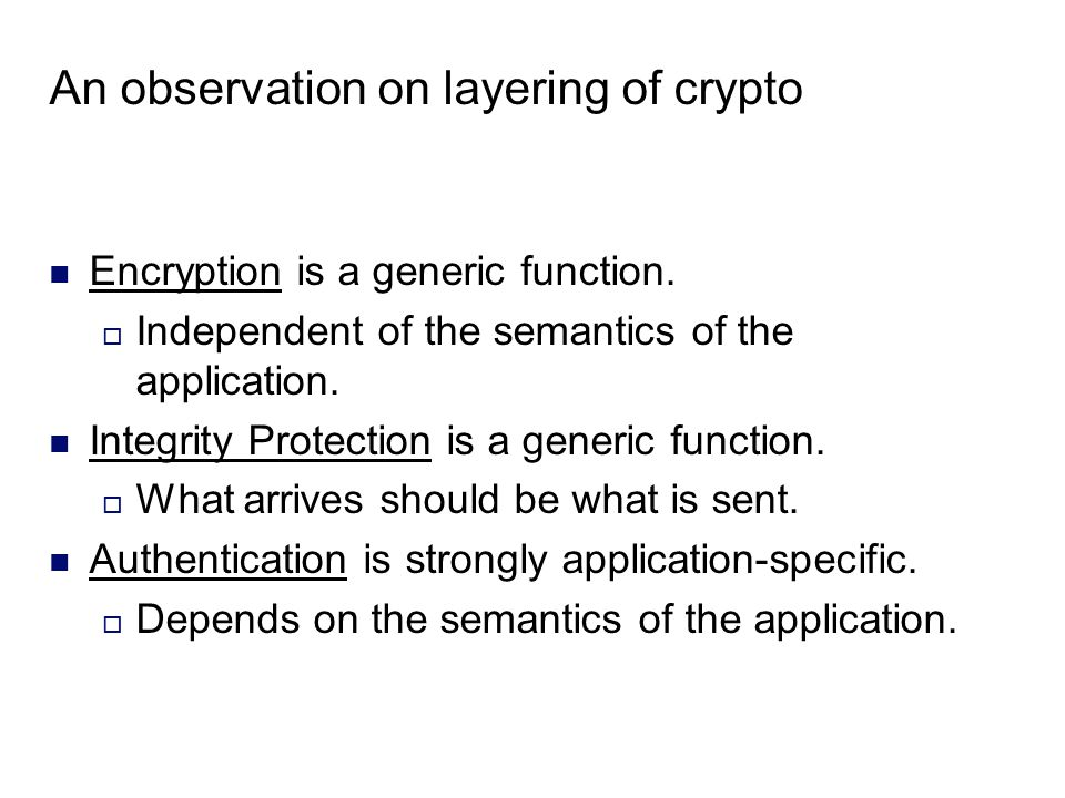 An observation on layering of crypto Encryption is a generic function.  Independent of the semantics of the application. Integrity Protection is a ge