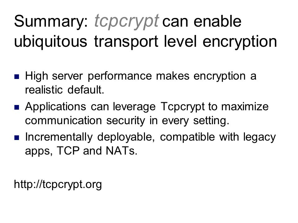 Summary: tcpcrypt can enable ubiquitous transport level encryption High server performance makes encryption a realistic default. Applications can leve