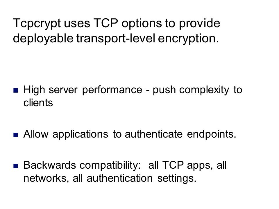 Tcpcrypt uses TCP options to provide deployable transport-level encryption. High server performance - push complexity to clients Allow applications to