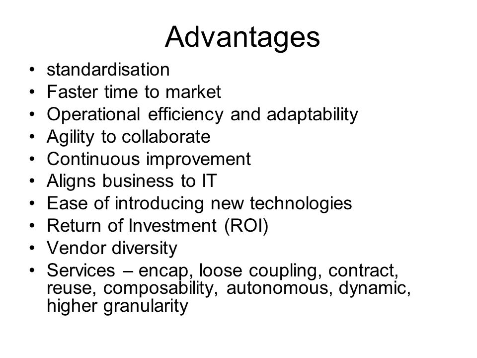 Advantages standardisation Faster time to market Operational efficiency and adaptability Agility to collaborate Continuous improvement Aligns business