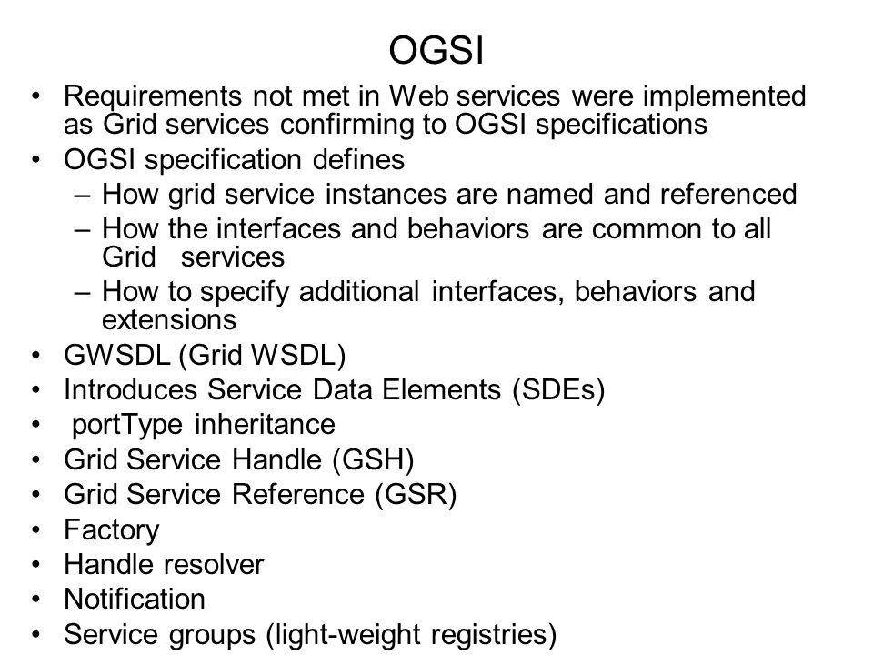OGSI Requirements not met in Web services were implemented as Grid services confirming to OGSI specifications OGSI specification defines –How grid ser