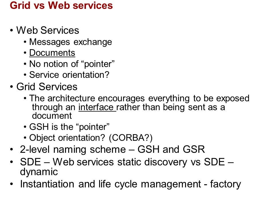 "Grid vs Web services Web Services Messages exchange Documents No notion of ""pointer"" Service orientation? Grid Services The architecture encourages ev"