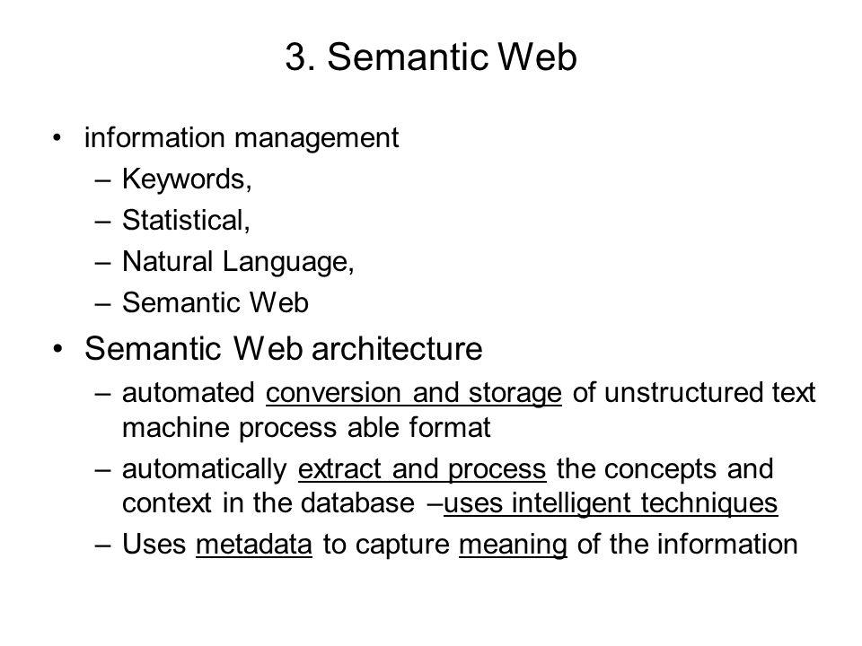 3. Semantic Web information management –Keywords, –Statistical, –Natural Language, –Semantic Web Semantic Web architecture –automated conversion and s