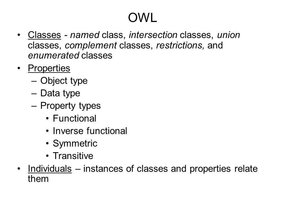 OWL Classes - named class, intersection classes, union classes, complement classes, restrictions, and enumerated classes Properties –Object type –Data