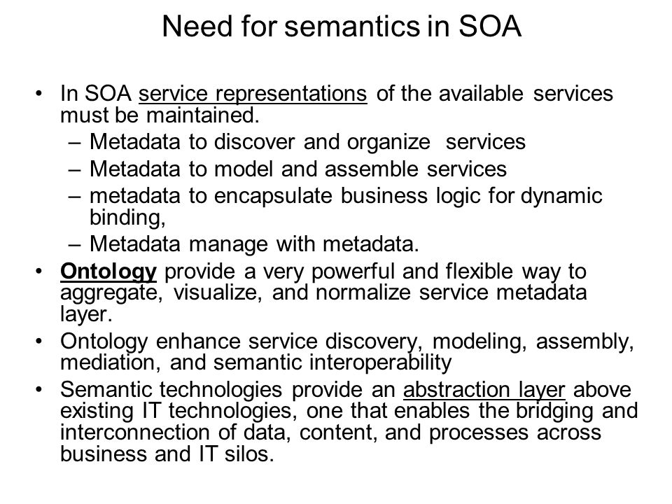 Need for semantics in SOA In SOA service representations of the available services must be maintained. –Metadata to discover and organize services –Me