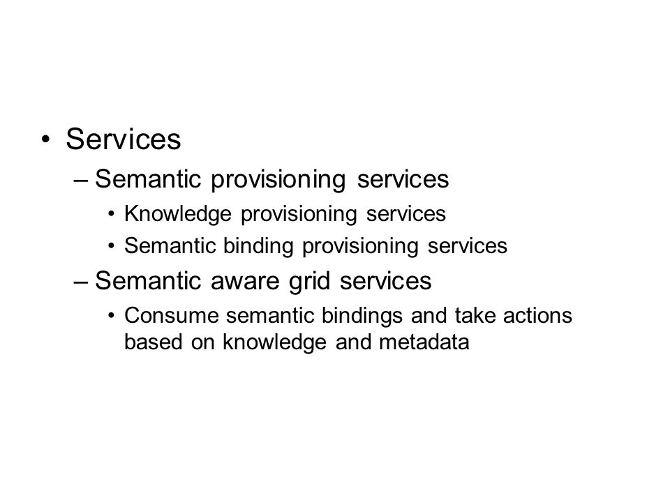 Services –Semantic provisioning services Knowledge provisioning services Semantic binding provisioning services –Semantic aware grid services Consume