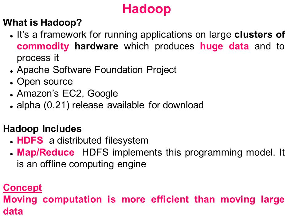 Hadoop What is Hadoop? It's a framework for running applications on large clusters of commodity hardware which produces huge data and to process it Ap