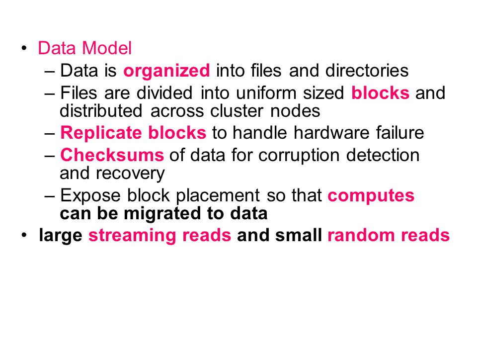 Data Model – Data is organized into files and directories – Files are divided into uniform sized blocks and distributed across cluster nodes – Replica
