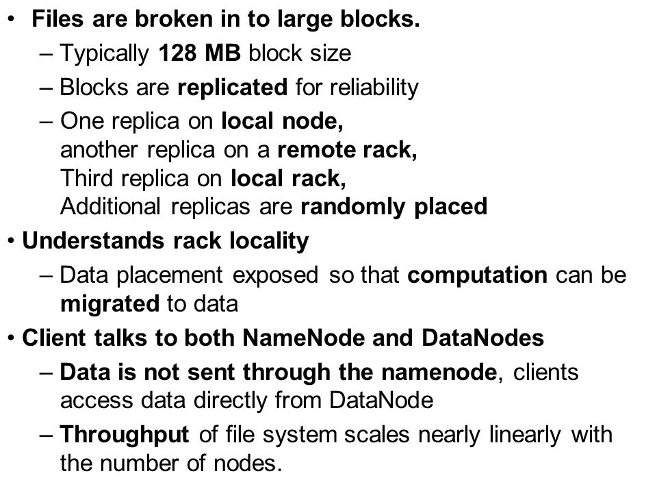 Files are broken in to large blocks. – Typically 128 MB block size – Blocks are replicated for reliability –One replica on local node, another replica