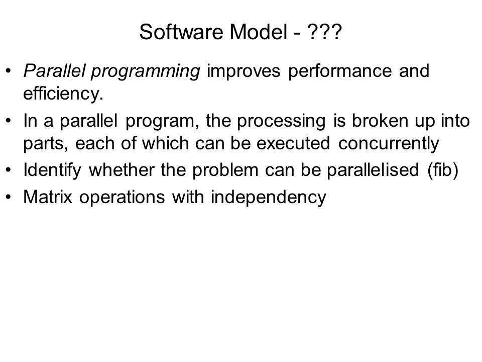 Software Model - ??? Parallel programming improves performance and efficiency. In a parallel program, the processing is broken up into parts, each of