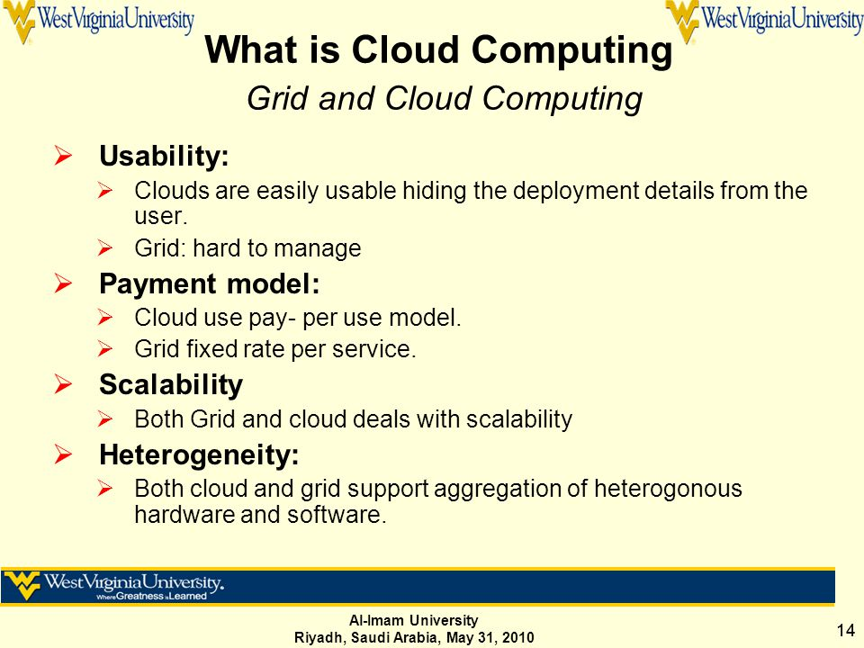Al-Imam University Riyadh, Saudi Arabia, May 31, 2010 14 What is Cloud Computing Grid and Cloud Computing  Usability:  Clouds are easily usable hiding the deployment details from the user.